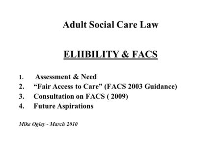 "Adult Social Care Law ELIIBILITY & FACS 1. Assessment & Need 2.""Fair Access to Care"" (FACS 2003 Guidance) 3.Consultation on FACS ( 2009) 4.Future Aspirations."