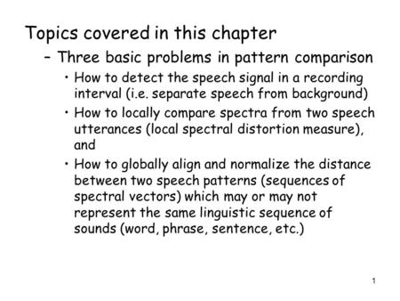 1 Topics covered in this chapter –Three basic problems in pattern comparison How to detect the speech signal in a recording interval (i.e. separate speech.