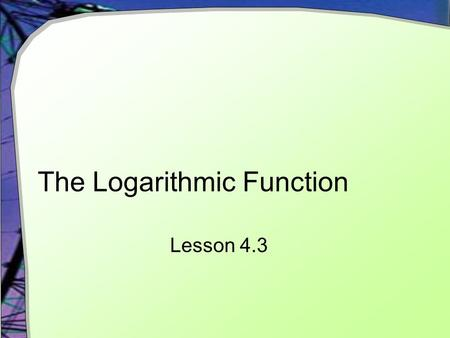 The Logarithmic Function Lesson 4.3. Why? What happens when you enter into your calculator If we want to know about limitations on the domain and range.