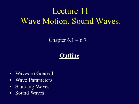 Lecture 11 Wave Motion. Sound Waves. Chapter 6.1  6.7 Outline Waves in General Wave Parameters Standing Waves Sound Waves.