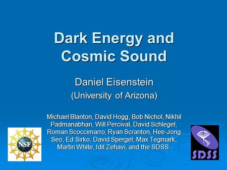 Dark Energy and Cosmic Sound Daniel Eisenstein (University of Arizona) Michael Blanton, David Hogg, Bob Nichol, Nikhil Padmanabhan, Will Percival, David.