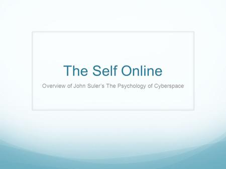 The Self Online Overview of John Suler's The Psychology of Cyberspace.