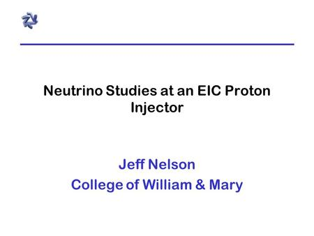 Neutrino Studies at an EIC Proton Injector Jeff Nelson College of William & Mary.