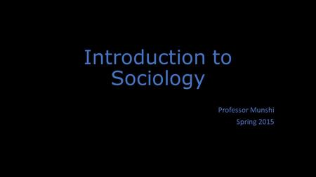 Introduction to Sociology Professor Munshi Spring 2015.