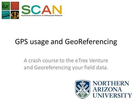 GPS usage and GeoReferencing A crash course to the eTrex Venture and Georeferencing your field data.