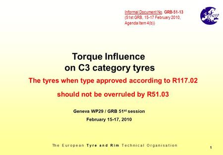 Th e E u r o p e a n T y r e a n d R i m T e c h n i c a l O r g a n i s a t i o n 1 Torque Influence on C3 category tyres Geneva WP29 / GRB 51 st session.