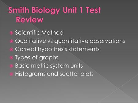  Scientific Method  Qualitative vs quantitative observations  Correct hypothesis statements  Types of graphs  Basic metric system units  Histograms.