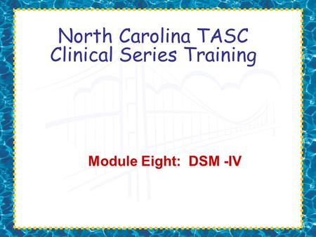 North Carolina TASC Clinical Series Training Module Eight: DSM -IV.