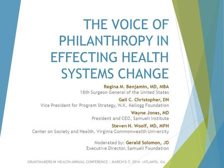 THE VOICE OF PHILANTHROPY IN EFFECTING HEALTH SYSTEMS CHANGE GRANTMAKERS IN HEALTH ANNUAL CONFERENCE | MARCH 5-7, 2014 |ATLANTA, GA Regina M. Benjamin,