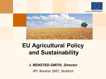 EU Agricultural Policy and Sustainability J. BENSTED-SMITH, Director IPC Seminar 2007, Stratford.