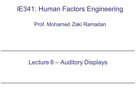 IE341: Human Factors Engineering Prof. Mohamed Zaki Ramadan Lecture 6 – Auditory Displays.