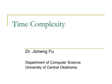 Time Complexity Dr. Jicheng Fu Department of Computer Science University of Central Oklahoma.