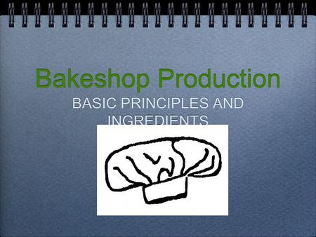 Bakeshop Production BASIC PRINCIPLES AND INGREDIENTS.