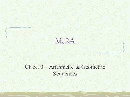 MJ2A Ch 5.10 – Arithmetic & Geometric Sequences. Bellwork Write and solve the following: 1.4 1/6 = r + 6 1/4 2.1/3 + h = 5/6 3.5/6q = 15/42 4.7/8d = 56.