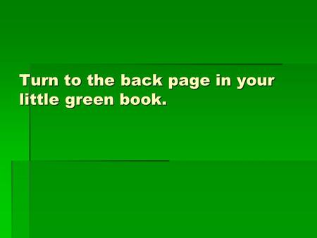 Turn to the back page in your little green book..