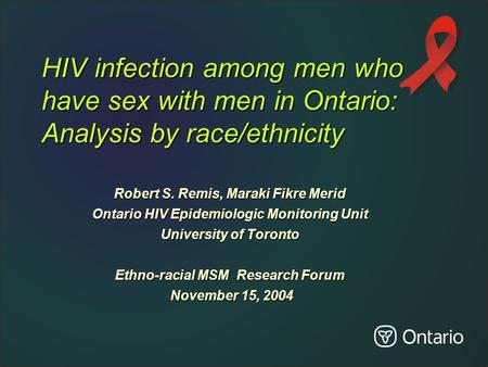 HIV infection among men who have sex with men in Ontario: Analysis by race/ethnicity Robert S. Remis, Maraki Fikre Merid Ontario HIV Epidemiologic Monitoring.