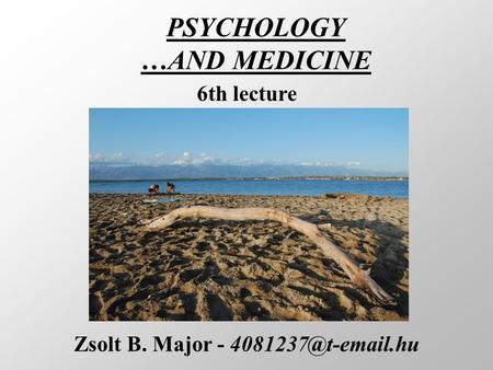 PSYCHOLOGY …AND MEDICINE Zsolt B. Major - 6th lecture.