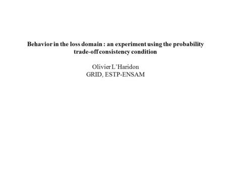 Behavior in the loss domain : an experiment using the probability trade-off consistency condition Olivier L'Haridon GRID, ESTP-ENSAM.
