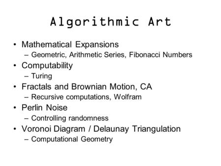 Algorithmic Art Mathematical Expansions –Geometric, Arithmetic Series, Fibonacci Numbers Computability –Turing Fractals and Brownian Motion, CA –Recursive.