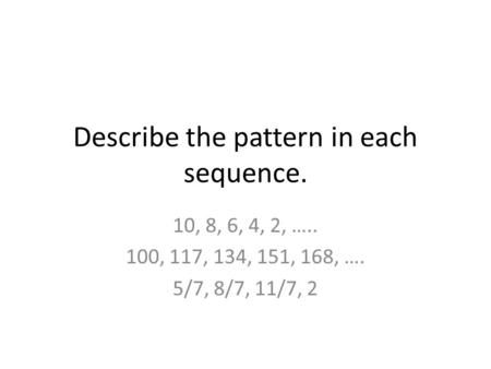Describe the pattern in each sequence. 10, 8, 6, 4, 2, ….. 100, 117, 134, 151, 168, …. 5/7, 8/7, 11/7, 2.