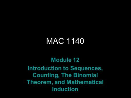 Rev.S08 MAC 1140 Module 12 Introduction to Sequences, Counting, The Binomial Theorem, and Mathematical Induction.
