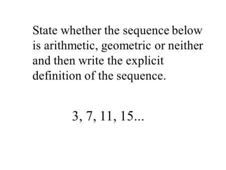 State whether the sequence below is arithmetic, geometric or neither and then write the explicit definition of the sequence. 3, 7, 11, 15...