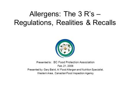 Allergens: The 3 R's – Regulations, Realities & Recalls Presented to : BC Food Protection Association Feb. 21, 2006 Presented by: Gary Baird, A/ Food Allergen.