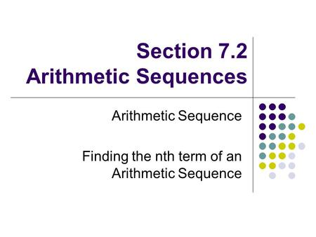Section 7.2 Arithmetic Sequences Arithmetic Sequence Finding the nth term of an Arithmetic Sequence.