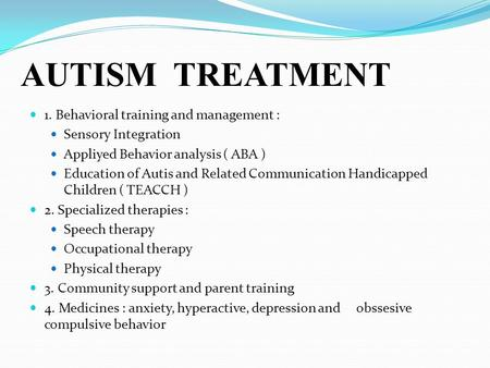 AUTISM TREATMENT 1. Behavioral training and management : Sensory Integration Appliyed Behavior analysis ( ABA ) Education of Autis and Related Communication.