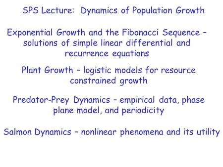 SPS Lecture: Dynamics of Population Growth Exponential Growth and the <strong>Fibonacci</strong> Sequence – solutions of simple linear differential and recurrence equations.