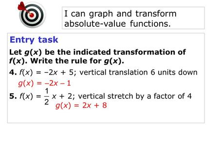 Entry task Let g(x) be the indicated transformation of f(x). Write the rule for g(x). 4. f(x) = –2x + 5; vertical translation 6 units down g(x) = – 2x.