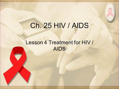 Ch. 25 HIV / AIDS Lesson 4 Treatment for HIV / AIDS.