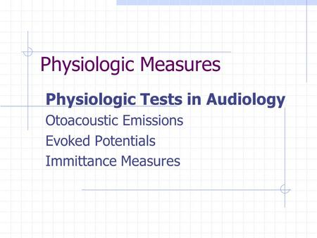 Physiologic Measures Physiologic Tests in Audiology Otoacoustic Emissions Evoked Potentials Immittance Measures.