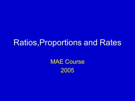 Ratios,Proportions and Rates MAE Course 2005. Measures of frequency The basic tools to describe quantitatively the causes and patterns of disease, or.