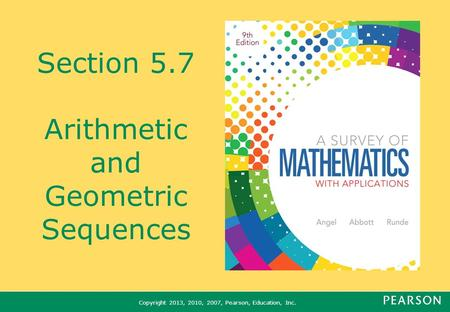 Copyright 2013, 2010, 2007, Pearson, Education, Inc. Section 5.7 Arithmetic and Geometric Sequences.