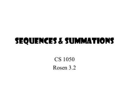 Sequences & Summations CS 1050 Rosen 3.2. Sequence A sequence is a discrete structure used to represent an ordered list. A sequence is a function from.