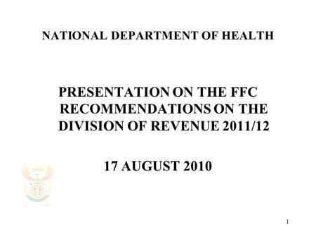 1 NATIONAL DEPARTMENT OF HEALTH PRESENTATION ON THE FFC RECOMMENDATIONS ON THE DIVISION OF REVENUE 2011/12 17 AUGUST 2010.