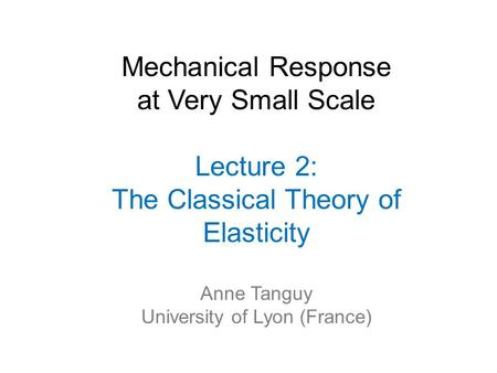 Mechanical Response at Very Small Scale Lecture 2: The Classical Theory of Elasticity Anne Tanguy University of Lyon (France)