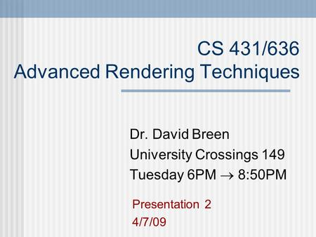 CS 431/636 Advanced Rendering Techniques Dr. David Breen University Crossings 149 Tuesday 6PM  8:50PM Presentation 2 4/7/09.