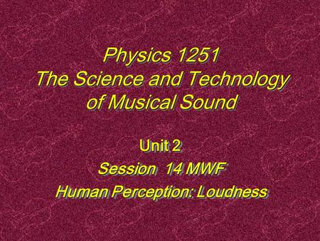 Physics 1251 The Science and Technology of Musical Sound Unit 2 Session 14 MWF Human Perception: Loudness Unit 2 Session 14 MWF Human Perception: Loudness.