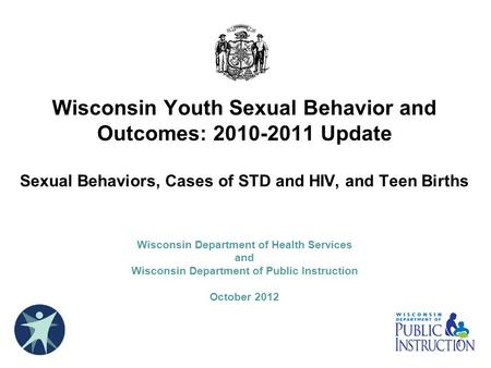 Wisconsin Youth Sexual Behavior and Outcomes: 2010-2011 Update Sexual Behaviors, Cases of STD and HIV, and Teen Births Wisconsin Department of Health.