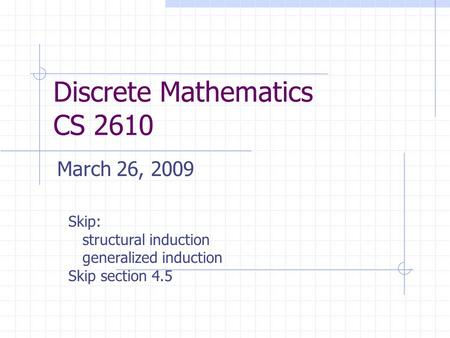 Discrete Mathematics CS 2610 March 26, 2009 Skip: structural induction generalized induction Skip section 4.5.