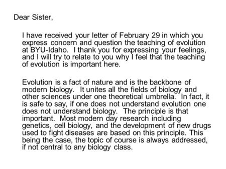 Dear Sister, I have received your letter of February 29 in which you express concern and question the teaching of evolution at BYU-Idaho. I thank you for.