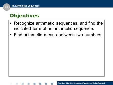 Copyright © by Holt, Rinehart and Winston. All Rights Reserved. Objectives Recognize arithmetic sequences, and find the indicated term of an arithmetic.