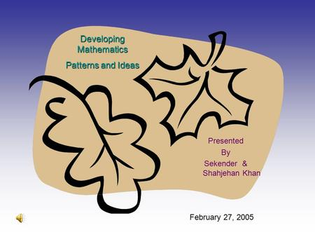 Developing Mathematics Patterns <strong>and</strong> Ideas Presented By Sekender & Shahjehan Khan February 27, 2005.