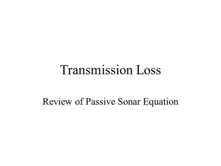 Transmission Loss Review of Passive Sonar Equation.