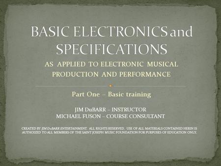 AS APPLIED TO ELECTRONIC MUSICAL PRODUCTION AND PERFORMANCE Part One – Basic training JIM DuBARR – INSTRUCTOR MICHAEL FUSON – COURSE CONSULTANT CREATED.