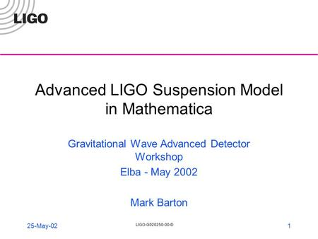 LIGO-G020250-00-D 1 25-May-02 Advanced LIGO Suspension Model in Mathematica Gravitational Wave Advanced Detector Workshop Elba - May 2002 Mark Barton.