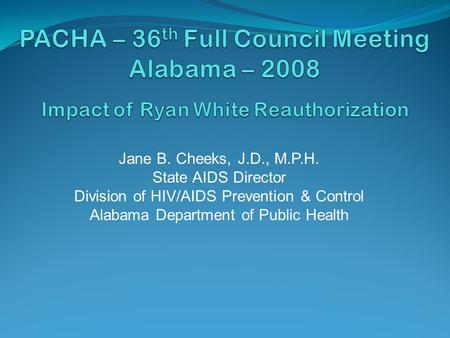 Jane B. Cheeks, J.D., M.P.H. State AIDS Director Division of HIV/AIDS Prevention & Control Alabama Department of Public Health.