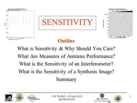 J.M. Wrobel - 19 June 2002 SENSITIVITY 1 SENSITIVITY Outline What is Sensitivity & Why Should You Care? What Are Measures of Antenna Performance? What.